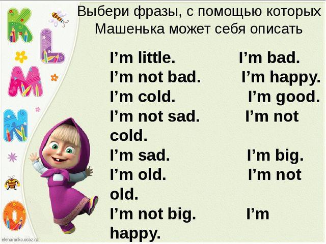 Выбери фразы, с помощью которых Машенька может себя описать I'm little. I'm b...
