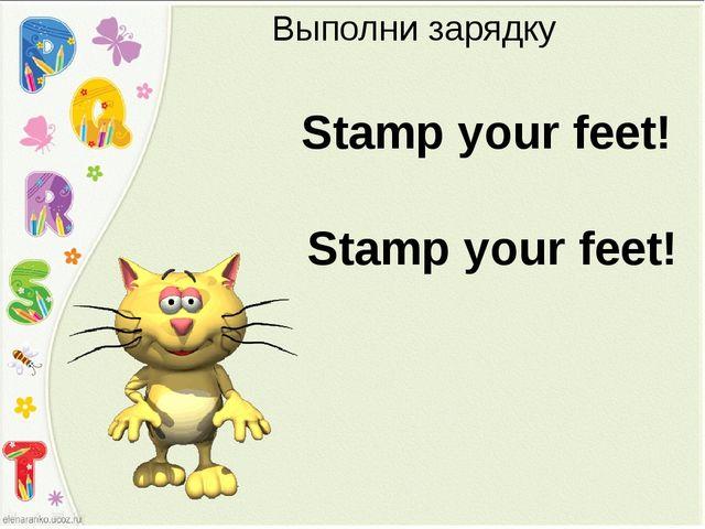 Выполни зарядку Stamp your feet! Stamp your feet!