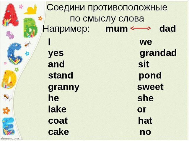 Соедини противоположные по смыслу слова Например: mum dad I we yes grandad an...