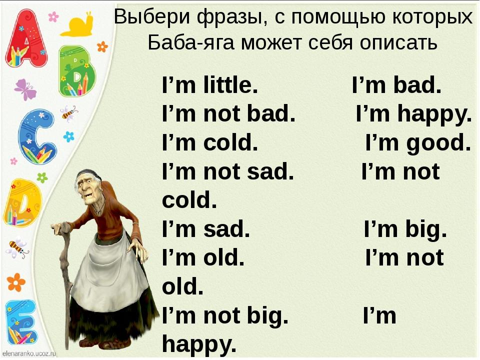 Выбери фразы, с помощью которых Баба-яга может себя описать I'm little. I'm b...