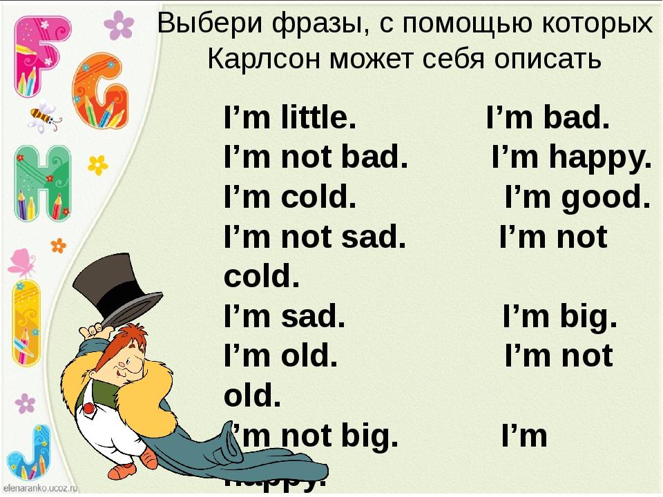 Выбери фразы, с помощью которых Карлсон может себя описать I'm little. I'm ba...