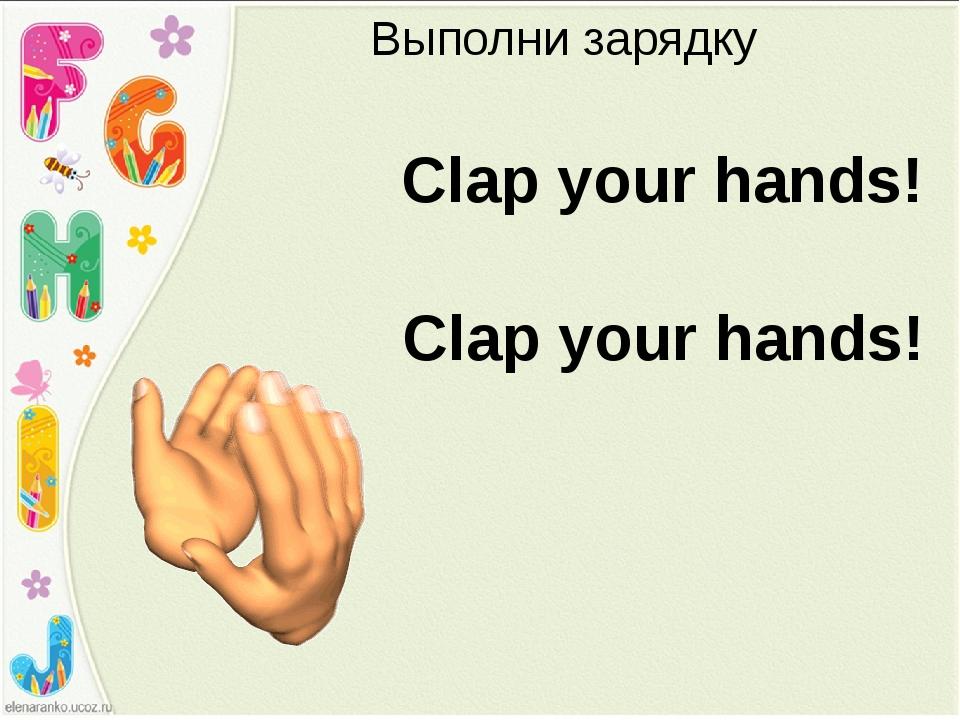 Выполни зарядку Clap your hands! Clap your hands!