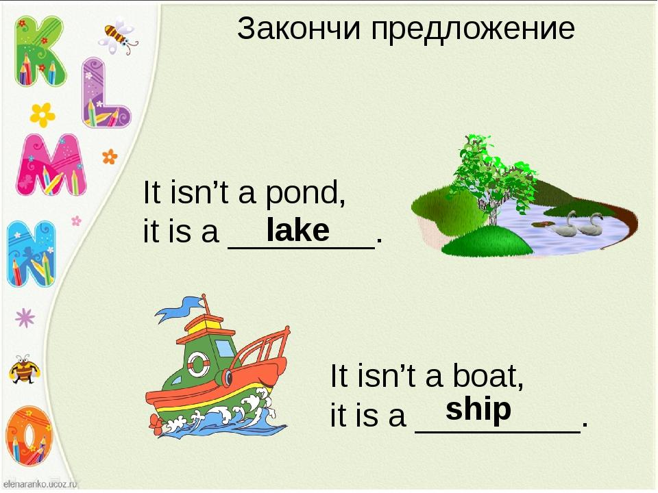 Закончи предложение It isn't a pond, it is a ________. lake It isn't a boat,...