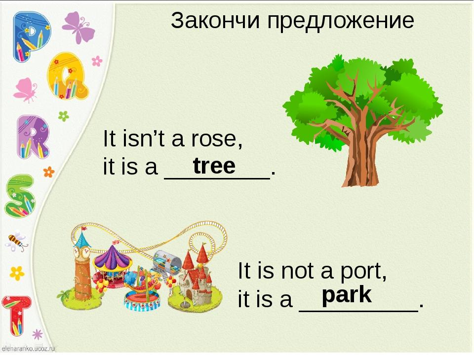 Закончи предложение It isn't a rose, it is a ________. tree It is not a port,...