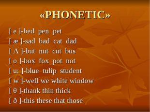 «PHONETIC» [ e ]-bed pen pet [ æ ]-sad bad cat dad [ Λ ]-but nut cut bus [ o