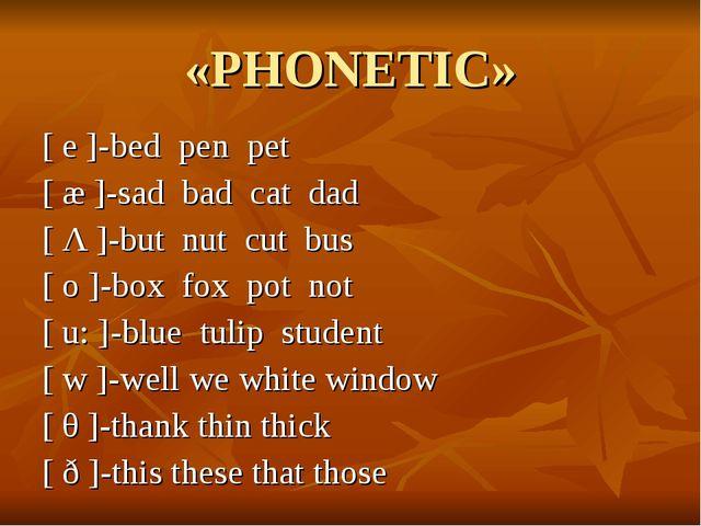 «PHONETIC» [ e ]-bed pen pet [ æ ]-sad bad cat dad [ Λ ]-but nut cut bus [ o...