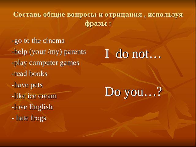 Составь общие вопросы и отрицания , используя фразы : -go to the cinema -help...