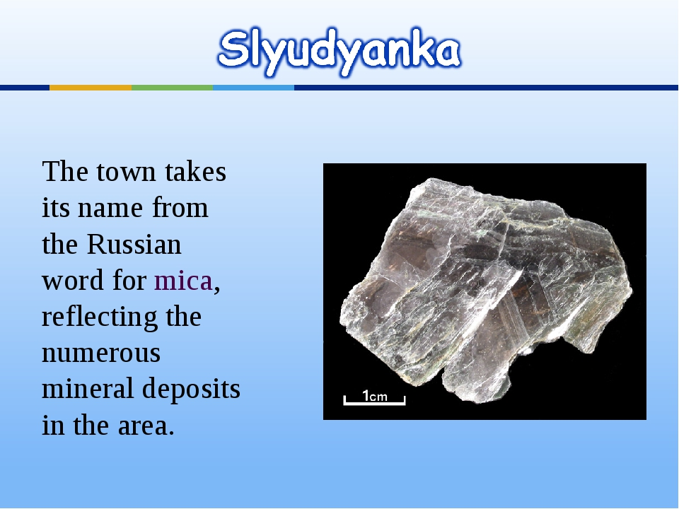 The town takes its name from the Russian word for mica, reflecting the numero...