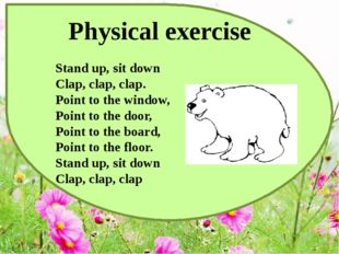 Physical exercise Stand up, sit down  Clap, clap, clap.  Point to the window,