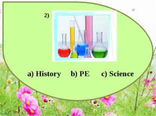 a) History b) PE c) Science 2)