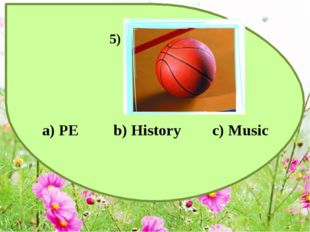 a) PE b) History c) Music 5)