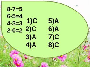 1)C 2)C 3)A 4)A 5)A 6)A 7)C 8)C 8-7=5 6-5=4 4-3=3 2-0=2