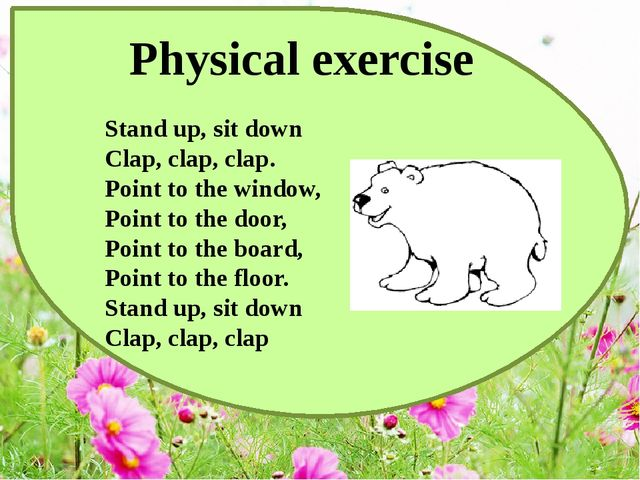 Physical exercise Stand up, sit down  Clap, clap, clap.  Point to the window,...