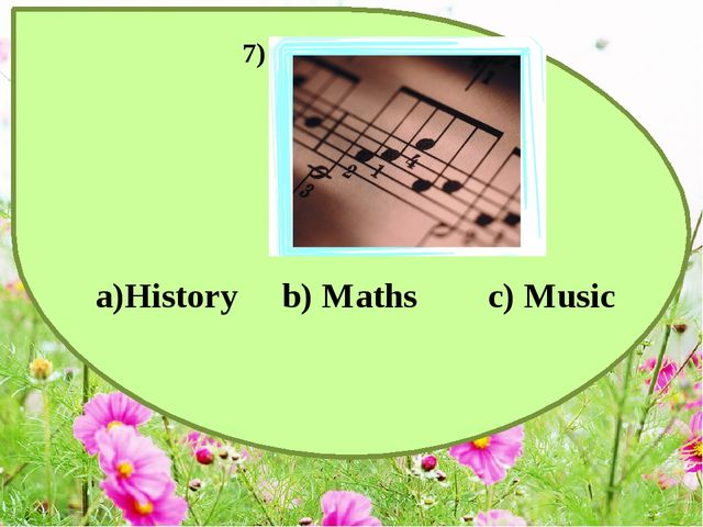 a)History b) Maths c) Music 7)