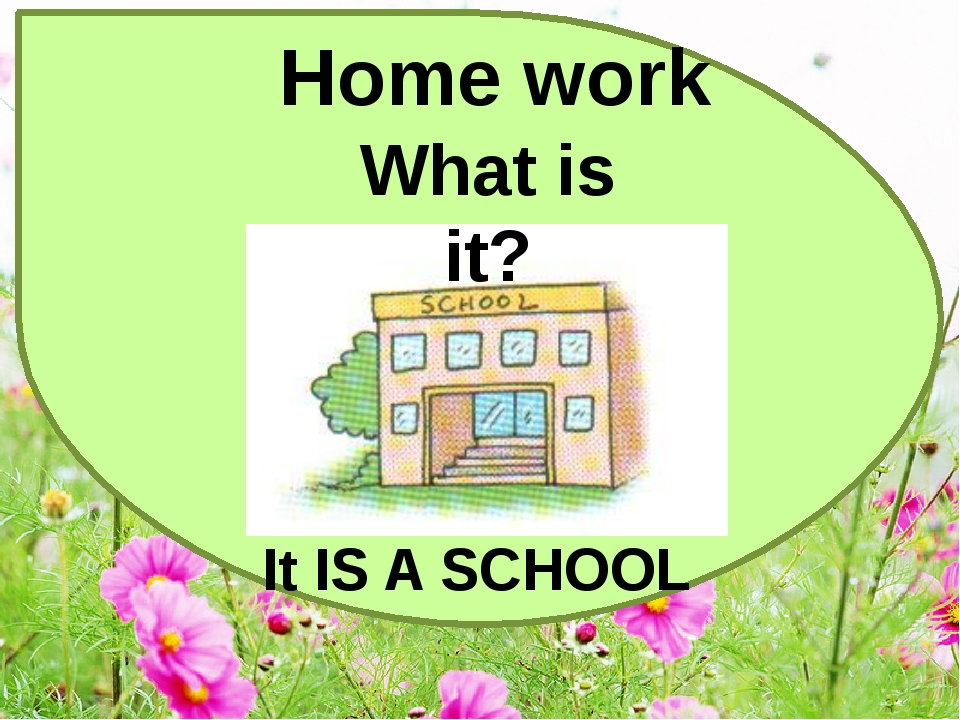 Home work What is it? It IS A SCHOOL