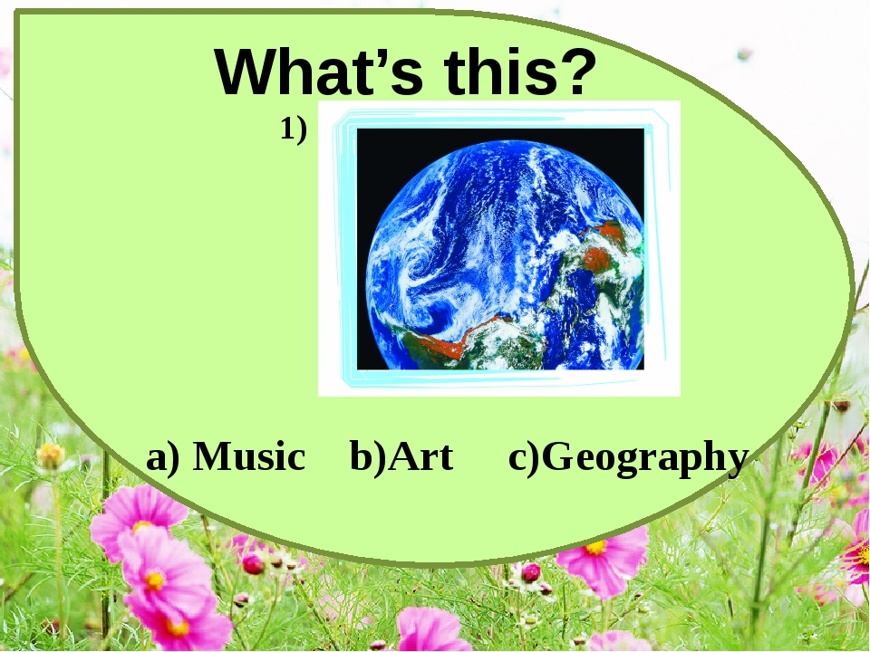 What's this? a) Music b)Art c)Geography 1)