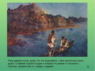 Река давала питье, рыбу, Но что еще важно – реки выполняли роль дорог. Славян
