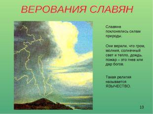 Славяне поклонялись силам природы. Такая религия называется ЯЗЫЧЕСТВО. Они ве