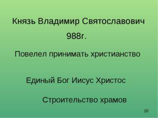 Князь Владимир Святославович 988г. Повелел принимать христианство Единый Бог