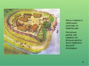 Жили славяне в небольших поселках по берегам рек. Несколько домов, как правил