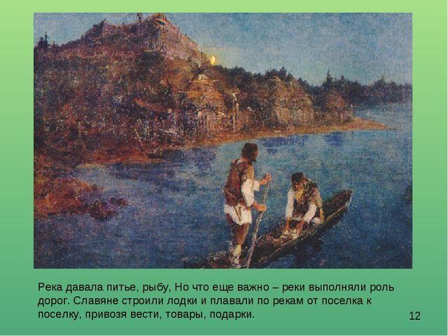 Река давала питье, рыбу, Но что еще важно – реки выполняли роль дорог. Славян...