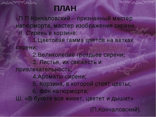 ПЛАН I.П П Кончаловский – признанный мастер натюрморта, мастер изображения си...