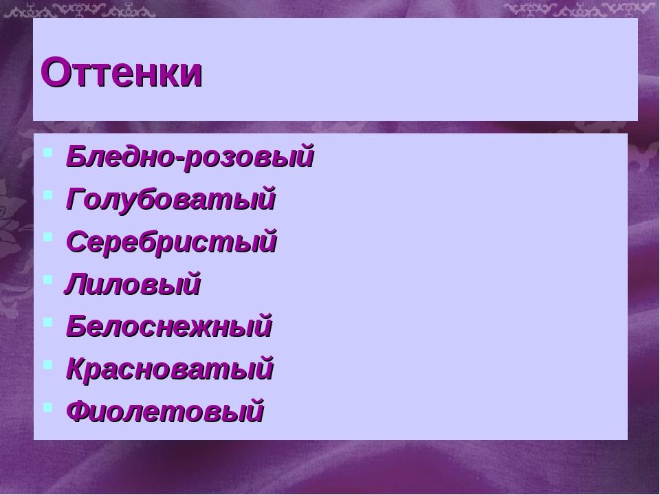 Оттенки Бледно-розовый Голубоватый Серебристый Лиловый Белоснежный Красноваты...