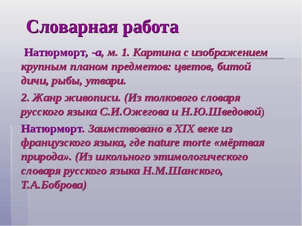 Словарная работа Натюрморт, -а, м. 1. Картина с изображением крупным планом п...
