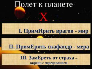 Полет к планете Х I. ПримИрить врагов - мир II. ПримЕрять скафандр - мера III