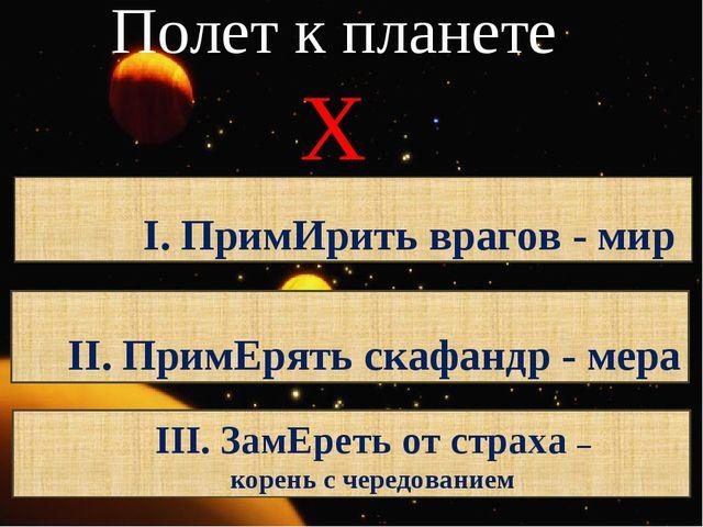 Полет к планете Х I. ПримИрить врагов - мир II. ПримЕрять скафандр - мера III...