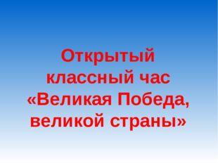 Открытый классный час «Великая Победа, великой страны»