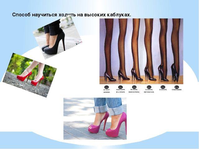 Способ научиться ходить на высоких каблуках.