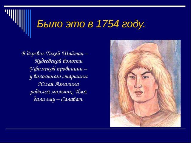 Было это в 1754 году.  В деревне Тикей Шайтан – Кудеевской волости Уфимской...