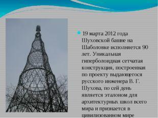 19 марта 2012 года Шуховской башне на Шаболовке исполняется 90 лет. Уникальн