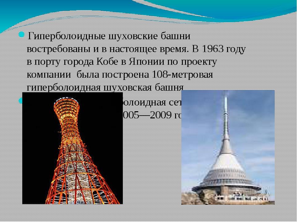 Гиперболоидные шуховские башни востребованы и в настоящее время. В 1963 году...