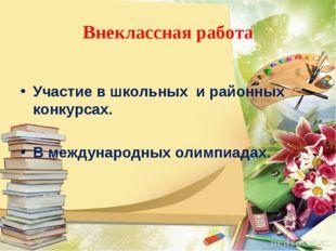 Внеклассная работа Участие в школьных и районных конкурсах. В международных о