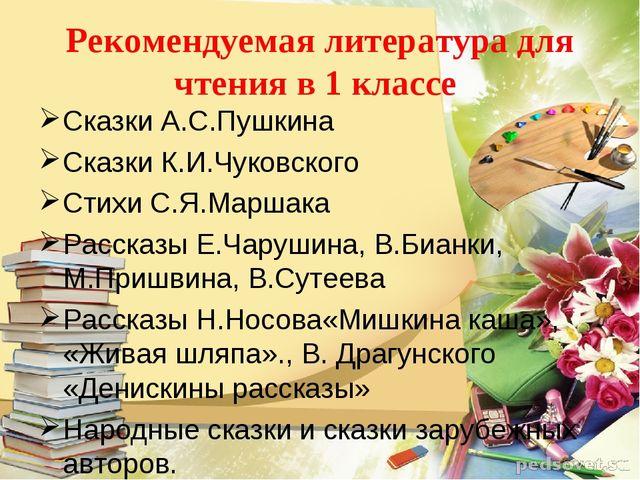 Рекомендуемая литература для чтения в 1 классе Сказки А.С.Пушкина Сказки К.И....