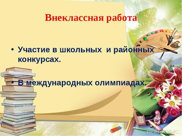 Внеклассная работа Участие в школьных и районных конкурсах. В международных о...