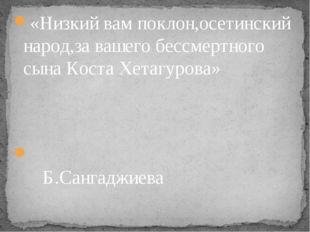 «Низкий вам поклон,осетинский народ,за вашего бессмертного сына Коста Хетагур