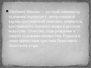 Шибанов Михаил — русский живописец, художник-портретист, автор этюдов и карти