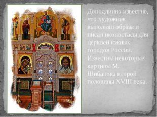 Доподлинно известно, что художник выполнял образа и писал иконостасы для церк