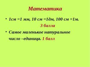 Математика 1см =1 мм, 10 см =1дм, 100 см =1м. 3 балла Самое маленькое натура