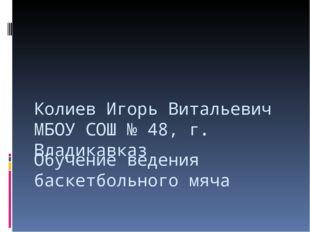 Обучение ведения баскетбольного мяча Колиев Игорь Витальевич МБОУ СОШ № 48, г