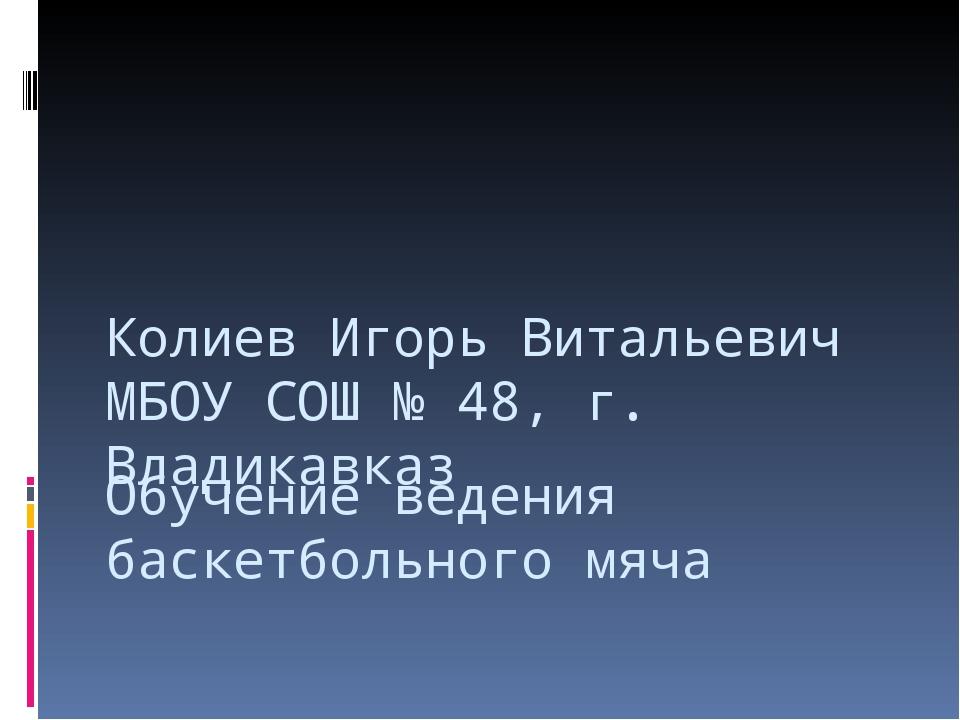 Обучение ведения баскетбольного мяча Колиев Игорь Витальевич МБОУ СОШ № 48, г...