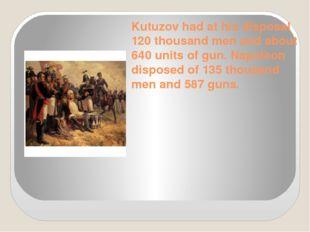 Kutuzov had at his disposal 120 thousand men and about 640 units of gun. Napo