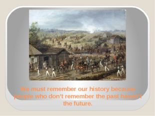 We must remember our history because people who don't remember the past haven