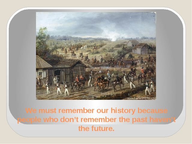 We must remember our history because people who don't remember the past haven...