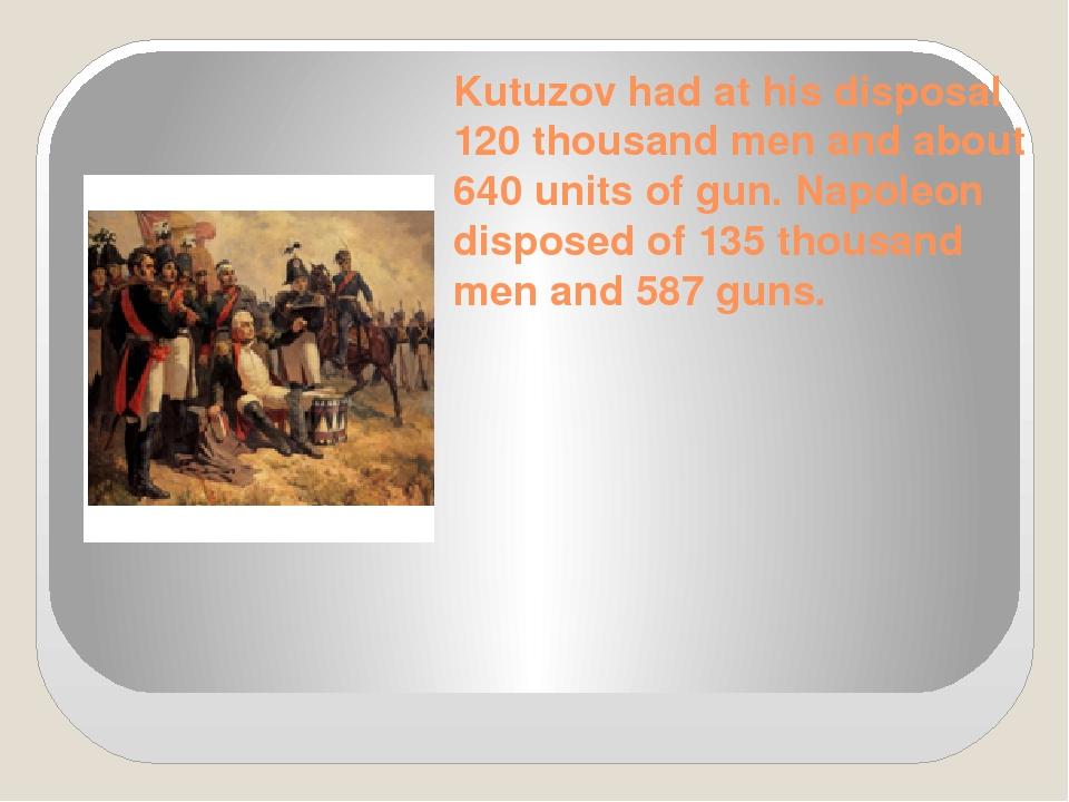 Kutuzov had at his disposal 120 thousand men and about 640 units of gun. Napo...