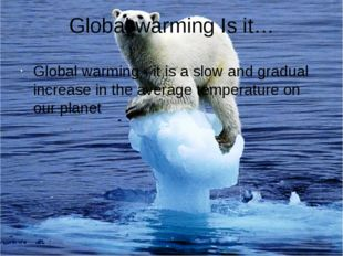 Global warming Is it… Global warming - it is a slow and gradual increase in t
