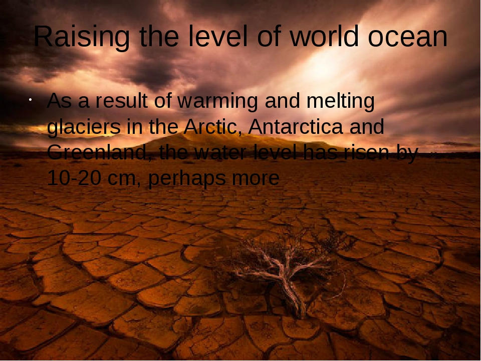 Raising the level of world ocean As a result of warming and melting glaciers...